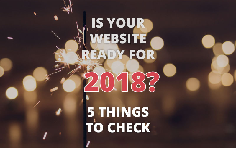 Is your website ready for 2018? 5 things to check.